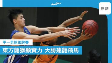 籃球銀牌賽|東方龍獅旗開得勝 97:52大勝「升班馬」建龍飛馬
